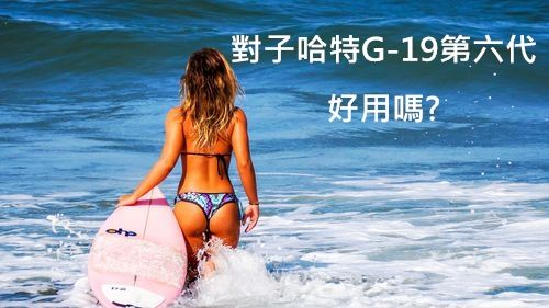 G-19第六代好用嗎